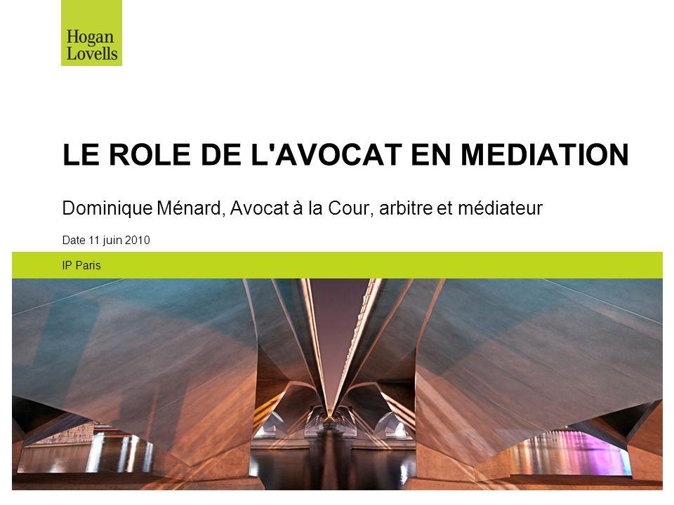 LE ROLE DE L'AVOCAT EN MEDIATION Dominique Ménard, Avocat à la Cour, arbitre et médiateur Date 11 juin 2010 IP Paris