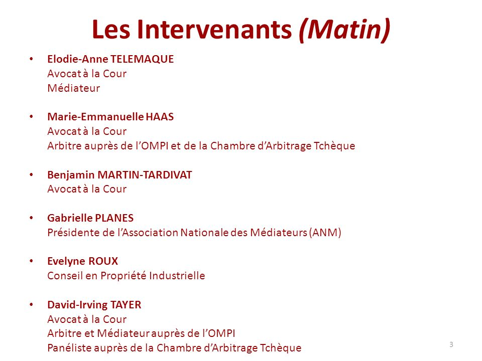 3 Les Intervenants (Matin) Elodie-Anne TELEMAQUE Avocat à la Cour Médiateur Marie-Emmanuelle HAAS Avocat à la Cour Arbitre auprès de lOMPI et de la Ch