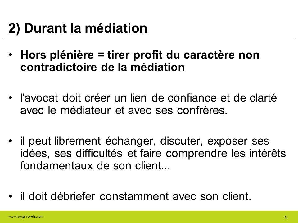 www.hoganlovells.com 32 2) Durant la médiation Hors plénière = tirer profit du caractère non contradictoire de la médiation l'avocat doit créer un lie