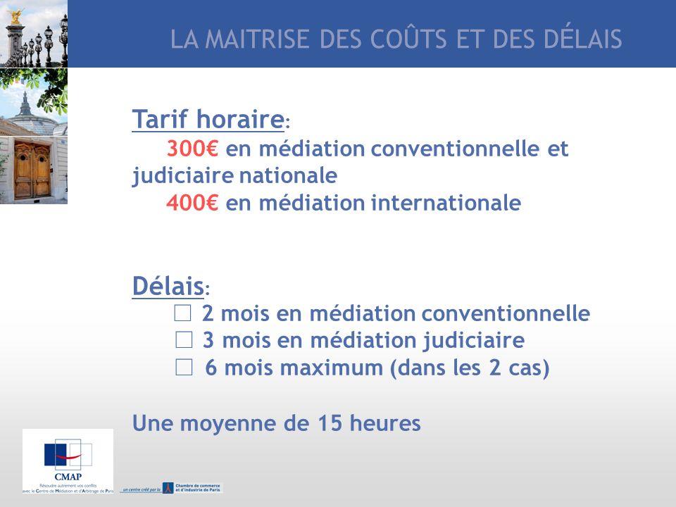 LA MAITRISE DES COÛTS ET DES D É LAIS Tarif horaire : 300 en médiation conventionnelle et judiciaire nationale 400 en médiation internationale Délais