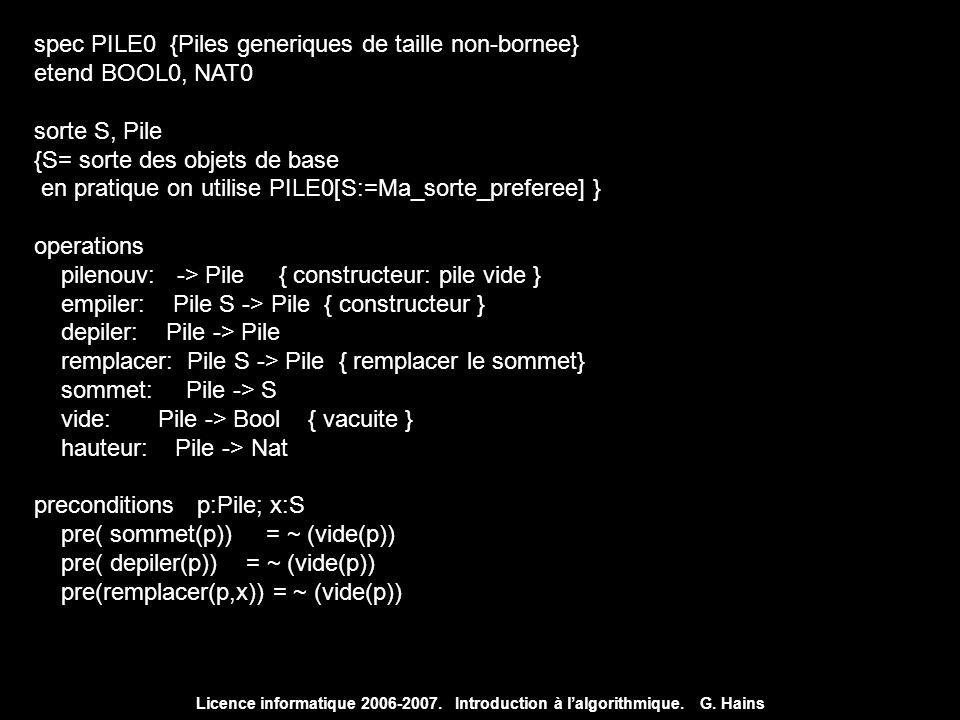 Licence informatique 2006-2007. Introduction à lalgorithmique. G. Hains spec PILE0 {Piles generiques de taille non-bornee} etend BOOL0, NAT0 sorte S,