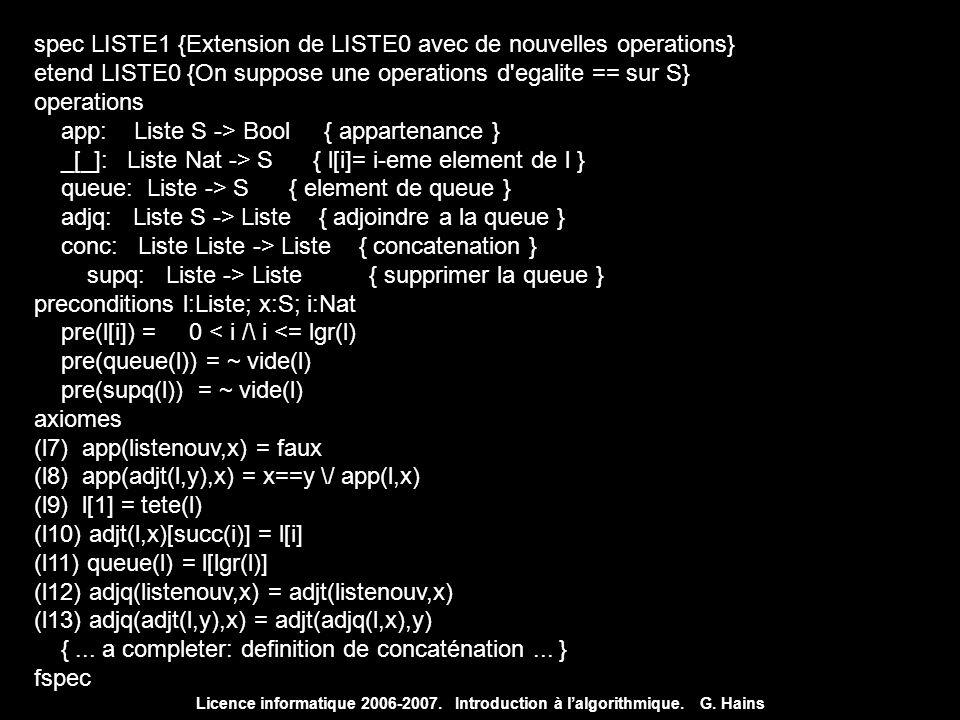 Licence informatique 2006-2007. Introduction à lalgorithmique. G. Hains spec LISTE1 {Extension de LISTE0 avec de nouvelles operations} etend LISTE0 {O