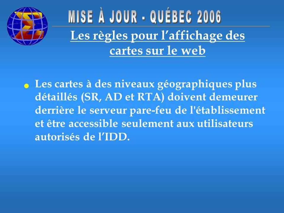 Les règles pour laffichage des cartes sur le web Les cartes à des niveaux géographiques plus détaillés (SR, AD et RTA) doivent demeurer derrière le serveur pare-feu de l établissement et être accessible seulement aux utilisateurs autorisés de lIDD.