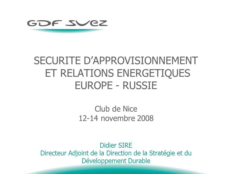 SECURITE DAPPROVISIONNEMENT ET RELATIONS ENERGETIQUES EUROPE - RUSSIE Club de Nice 12-14 novembre 2008 Didier SIRE Directeur Adjoint de la Direction de la Stratégie et du Développement Durable