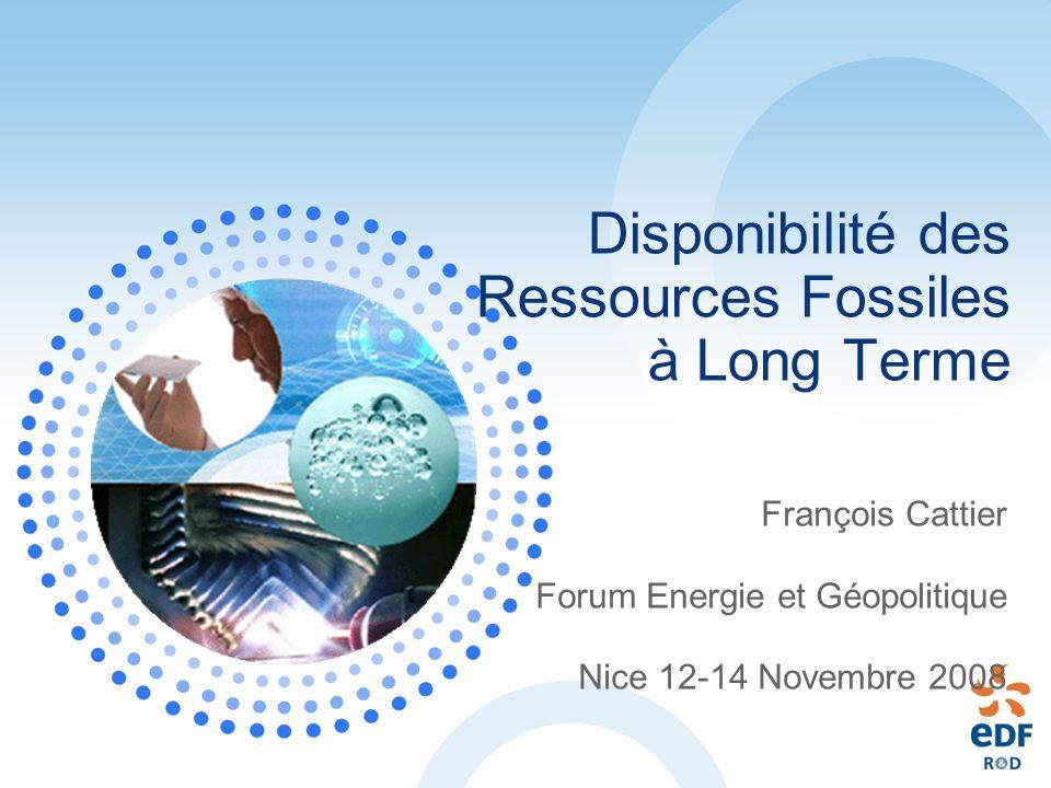 Disponibilité des Ressources Fossiles à Long Terme François Cattier Forum Energie et Géopolitique Nice 12-14 Novembre 2008