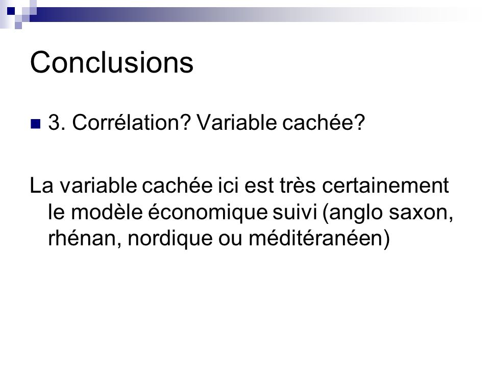 Conclusions 3. Corrélation? Variable cachée? La variable cachée ici est très certainement le modèle économique suivi (anglo saxon, rhénan, nordique ou