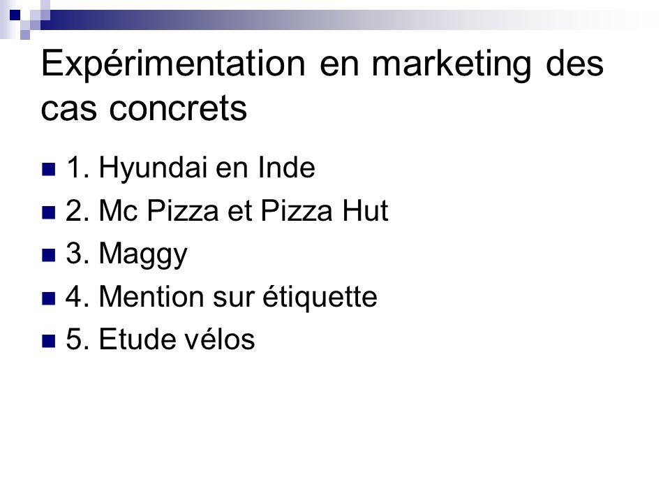 Expérimentation en marketing des cas concrets 1. Hyundai en Inde 2. Mc Pizza et Pizza Hut 3. Maggy 4. Mention sur étiquette 5. Etude vélos