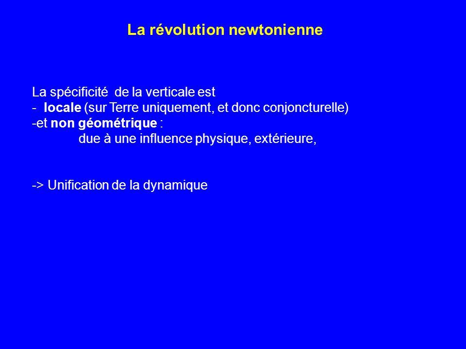 La révolution newtonienne La spécificité de la verticale est - locale (sur Terre uniquement, et donc conjoncturelle) -et non géométrique : due à une i