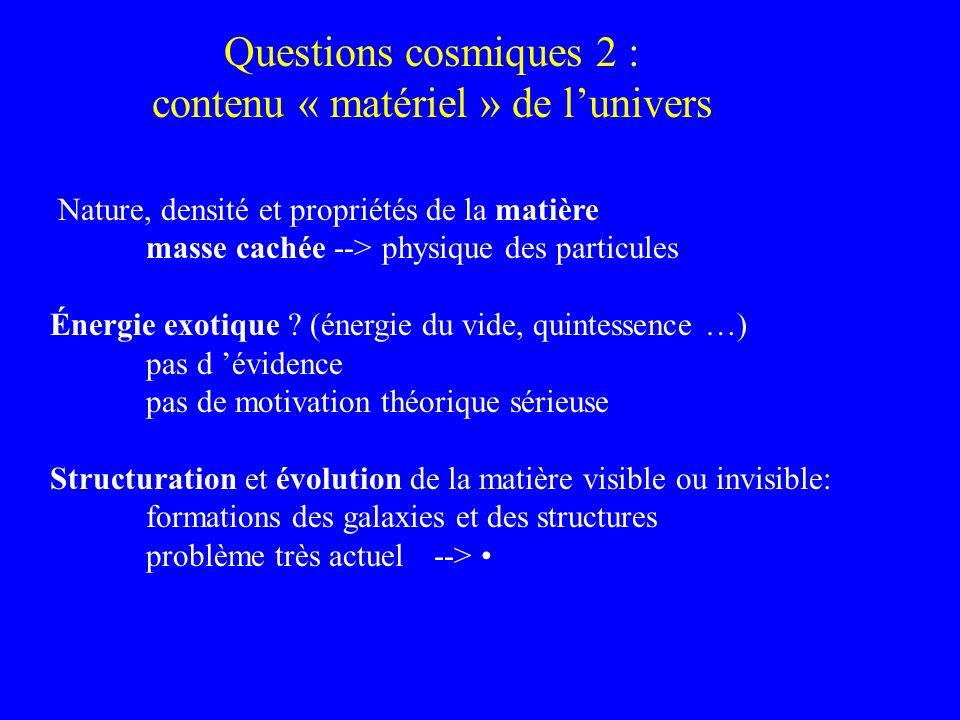 Questions cosmiques 2 : contenu « matériel » de lunivers Nature, densité et propriétés de la matière masse cachée --> physique des particules Énergie