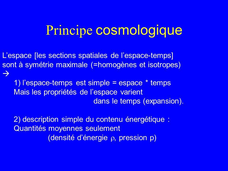 Principe cosmologique Lespace [les sections spatiales de lespace-temps] sont à symétrie maximale (=homogènes et isotropes) 1) lespace-temps est simple
