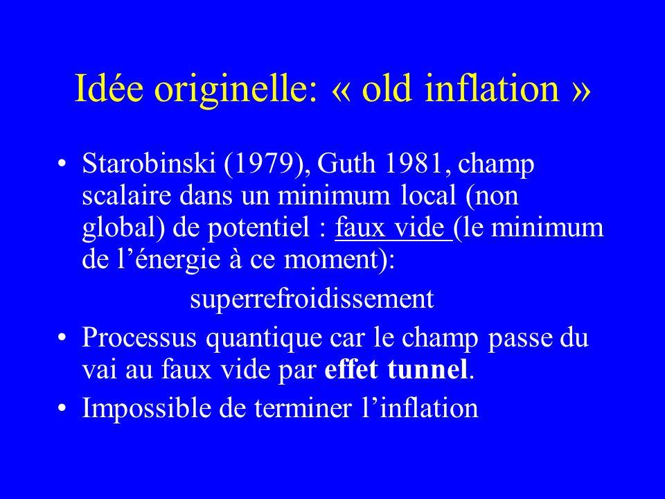 Idée originelle: « old inflation » Starobinski (1979), Guth 1981, champ scalaire dans un minimum local (non global) de potentiel : faux vide (le minim