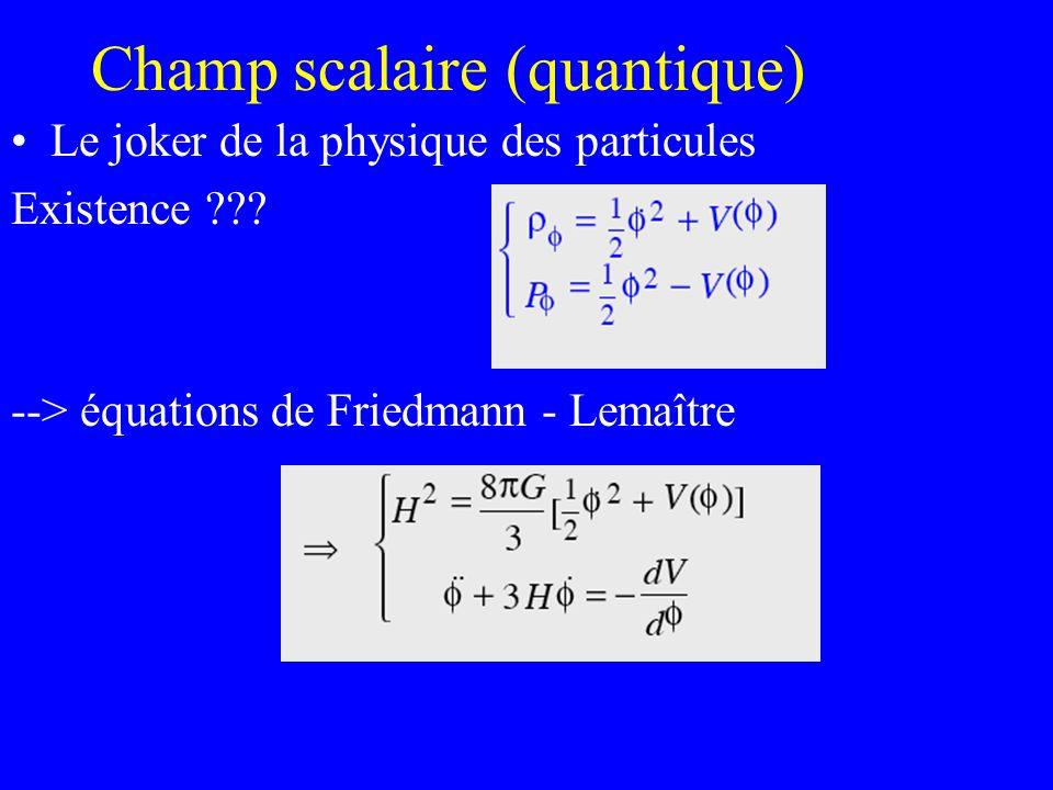 Champ scalaire (quantique) Le joker de la physique des particules Existence ??? --> équations de Friedmann - Lemaître