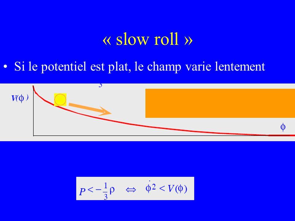 « slow roll » Si le potentiel est plat, le champ varie lentement
