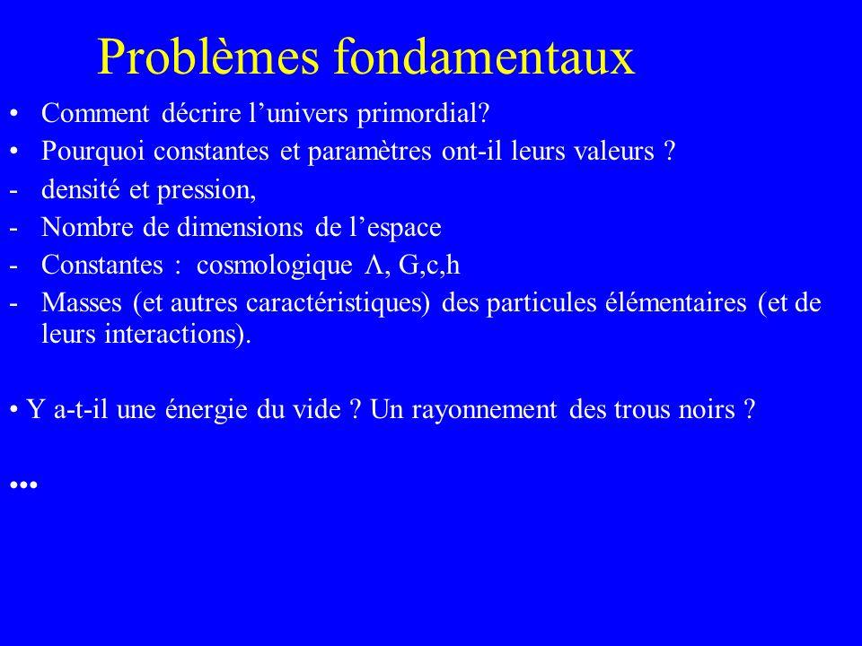 Problèmes fondamentaux Comment décrire lunivers primordial? Pourquoi constantes et paramètres ont-il leurs valeurs ? -densité et pression, -Nombre de