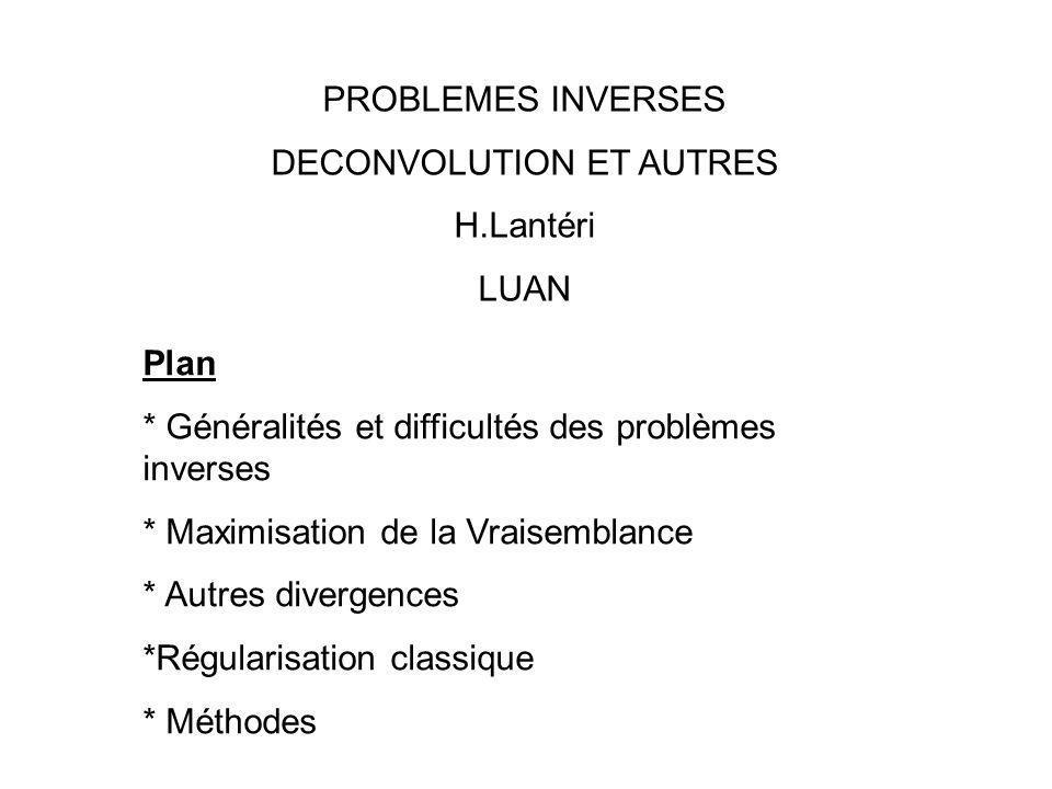 PROBLEMES INVERSES DECONVOLUTION ET AUTRES H.Lantéri LUAN Plan * Généralités et difficultés des problèmes inverses * Maximisation de la Vraisemblance