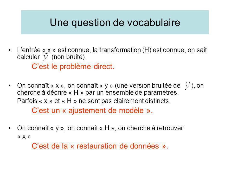 Une question de vocabulaire Lentrée « x » est connue, la transformation (H) est connue, on sait calculer (non bruité). Cest le problème direct. On con