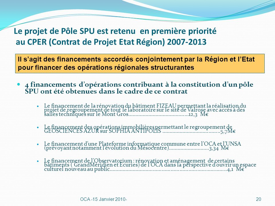 Le projet de Pôle SPU est retenu en première priorité au CPER (Contrat de Projet Etat Région) 2007-2013 4 financements dopérations contribuant à la constitution dun pôle SPU ont été obtenues dans le cadre de ce contrat Le financement de la rénovation du bâtiment FIZEAU permettant la réalisation du projet de regroupement de tout le laboratoire sur le site de Valrose avec accès à des salles techniques sur le Mont Gros..........................................12,3 M Le financement des opérations immobilières permettant le regroupement de GEOSCIENCES AZUR sur SOPHIA ANTIPOLIS........................................5,7M Le financement dune Plateforme informatique commune entre lOCA et lUNSA (prévoyant notamment lévolution du Mésocentre)............................3,34 M Le financement de lObservatorium : rénovation et aménagement de certains bâtiments ( GrandMéridien et Ecuries) de lOCA dans la perspective douvrir un espace culturel nouveau au public................................................................................4,1 M OCA -15 Janvier 2010-20 Il sagit des financements accordés conjointement par la Région et lEtat pour financer des opérations régionales structurantes
