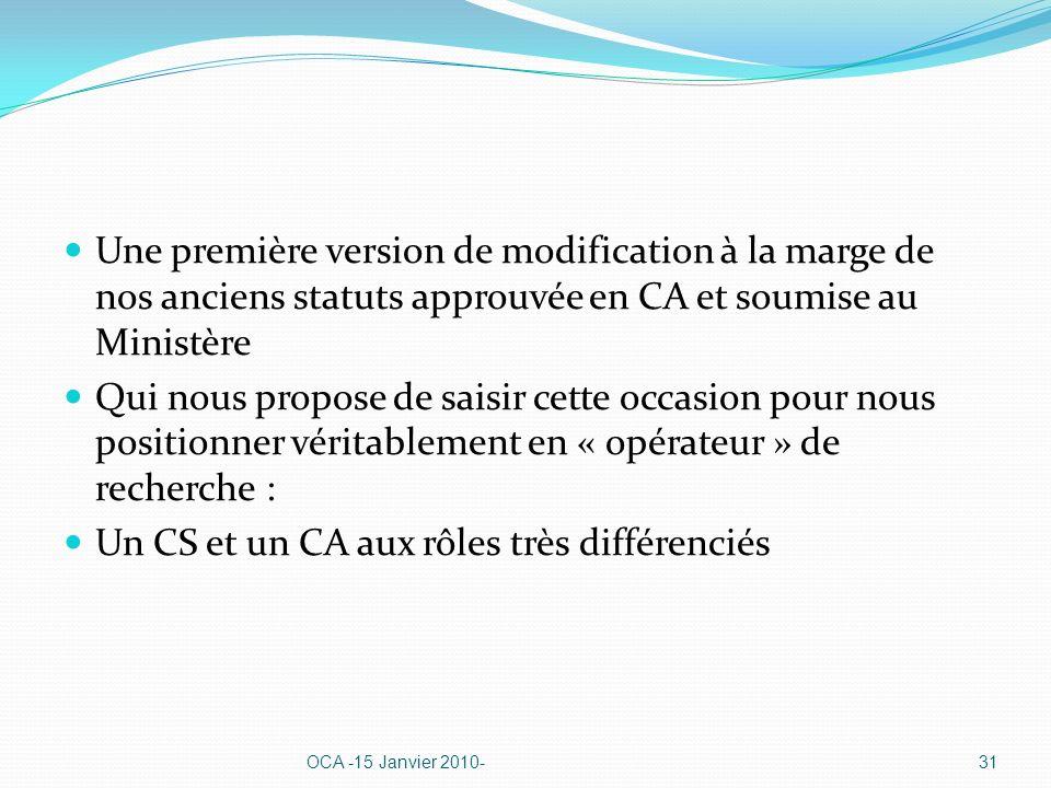 Une première version de modification à la marge de nos anciens statuts approuvée en CA et soumise au Ministère Qui nous propose de saisir cette occasion pour nous positionner véritablement en « opérateur » de recherche : Un CS et un CA aux rôles très différenciés OCA -15 Janvier 2010-31