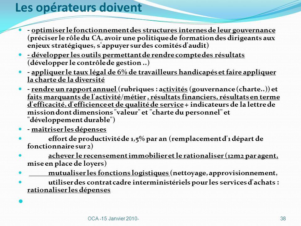 Les opérateurs doivent - optimiser le fonctionnement des structures internes de leur gouvernance (préciser le rôle du CA, avoir une politique de formation des dirigeants aux enjeux stratégiques, s appuyer sur des comités d audit) - développer les outils permettant de rendre compte des résultats (développer le contrôle de gestion..) - appliquer le taux légal de 6% de travailleurs handicapés et faire appliquer la charte de la diversité - rendre un rapport annuel (rubriques : activités (gouvernance (charte..)) et faits marquants de l activité/métier, résultats financiers, résultats en terme d efficacité, d efficience et de qualité de service + indicateurs de la lettre de mission dont dimensions valeur et charte du personnel et développement durable ) - maîtriser les dépenses effort de productivité de 1,5% par an (remplacement d 1 départ de fonctionnaire sur 2) achever le recensement immobilier et le rationaliser (12m2 par agent, mise en place de loyers) mutualiser les fonctions logistiques (nettoyage, approvisionnement, utiliser des contrat cadre interministériels pour les services d achats : rationaliser les dépenses OCA -15 Janvier 2010-38