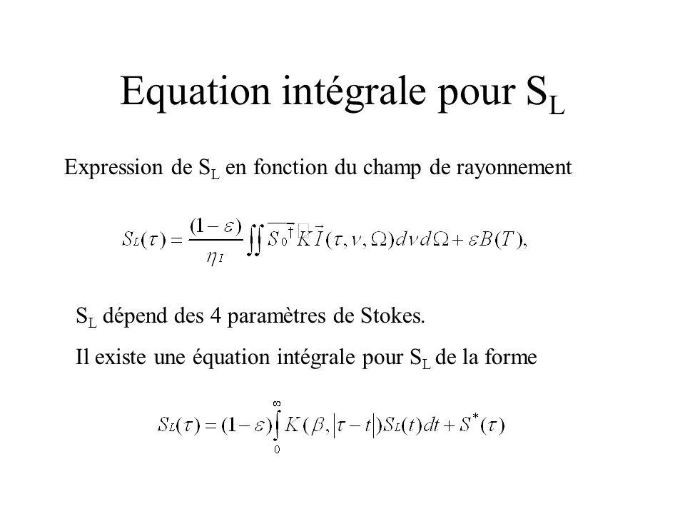 Equation intégrale pour S L Expression de S L en fonction du champ de rayonnement S L dépend des 4 paramètres de Stokes. Il existe une équation intégr