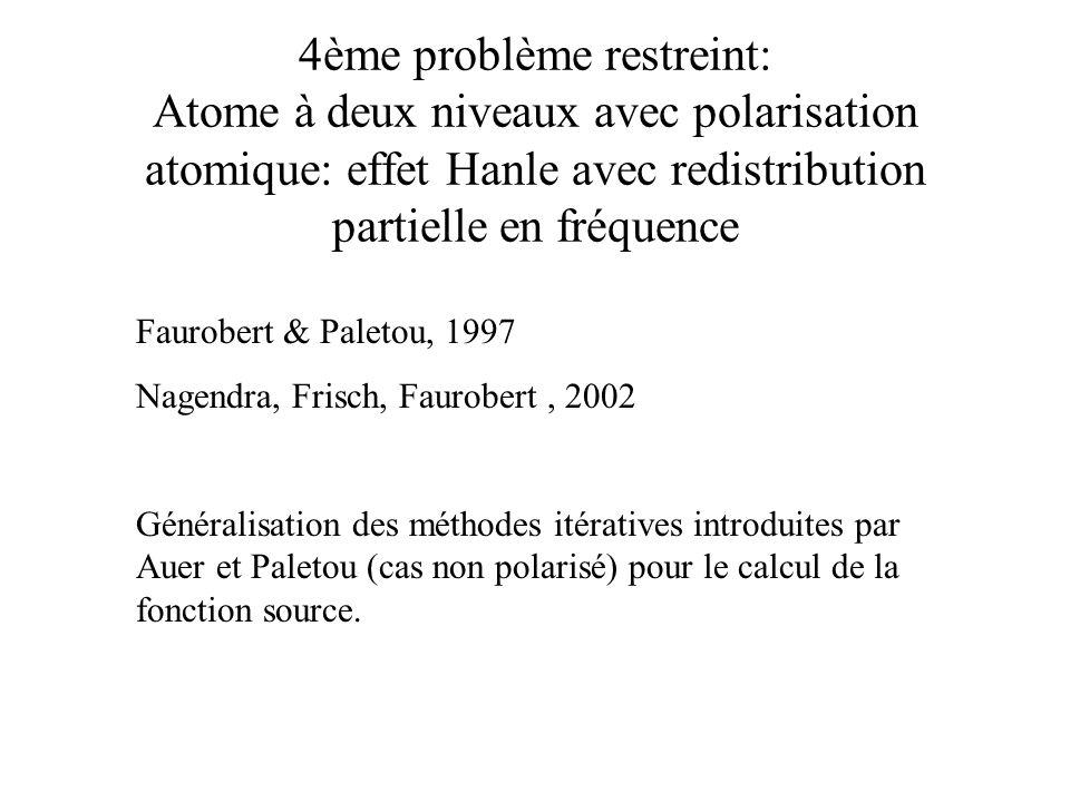 4ème problème restreint: Atome à deux niveaux avec polarisation atomique: effet Hanle avec redistribution partielle en fréquence Faurobert & Paletou,