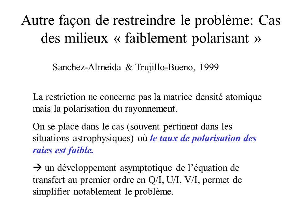 Autre façon de restreindre le problème: Cas des milieux « faiblement polarisant » Sanchez-Almeida & Trujillo-Bueno, 1999 La restriction ne concerne pa