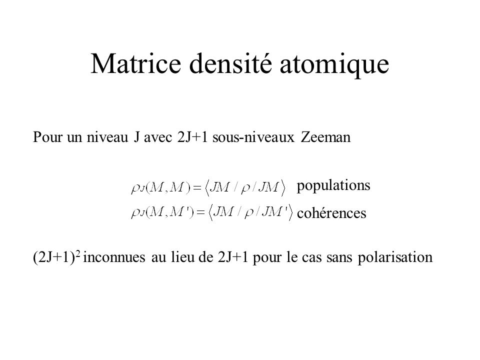 Polarisation atomique Lorsque la matrice densité nest pas scalaire on dit que latome est « polarisé » Les sous-niveaux Zeeman ont des populations différentes et /ou les sous-niveaux ont des relations de phase (cohérences) Se produit lorsque les niveaux sont peuplés par des collisions anisotropes (polarisation dimpact) ou par absorption de rayonnement anisotrope (polarisation de résonance)