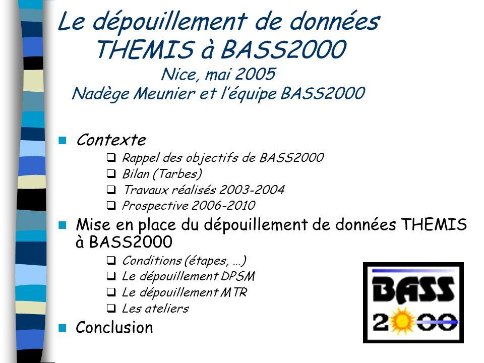 Le dépouillement de données THEMIS à BASS2000 Nice, mai 2005 Nadège Meunier et léquipe BASS2000 Contexte Rappel des objectifs de BASS2000 Bilan (Tarbe