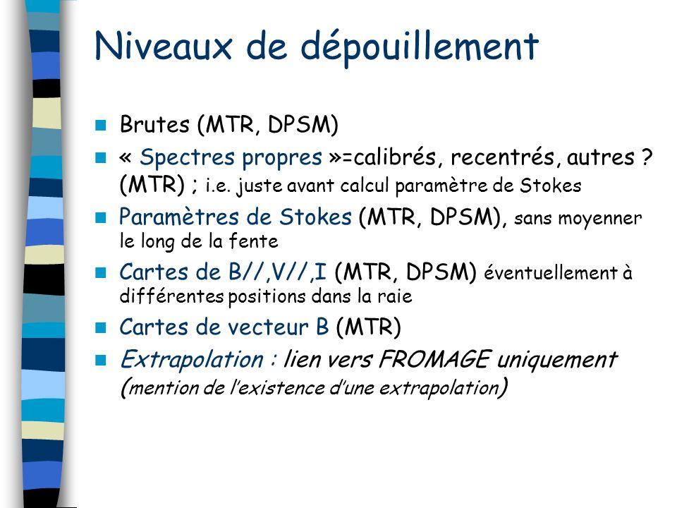 Niveaux de dépouillement Brutes (MTR, DPSM) « Spectres propres »=calibrés, recentrés, autres ? (MTR) ; i.e. juste avant calcul paramètre de Stokes Par