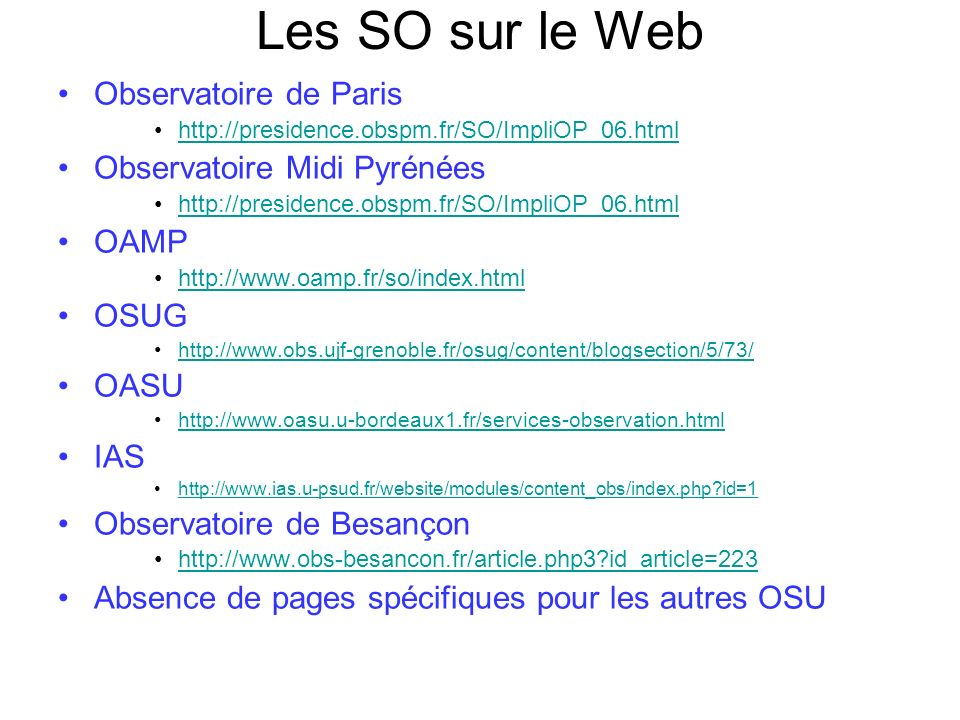 Les SO sur le Web Observatoire de Paris http://presidence.obspm.fr/SO/ImpliOP_06.html Observatoire Midi Pyrénées http://presidence.obspm.fr/SO/ImpliOP_06.html OAMP http://www.oamp.fr/so/index.html OSUG http://www.obs.ujf-grenoble.fr/osug/content/blogsection/5/73/ OASU http://www.oasu.u-bordeaux1.fr/services-observation.html IAS http://www.ias.u-psud.fr/website/modules/content_obs/index.php?id=1 Observatoire de Besançon http://www.obs-besancon.fr/article.php3?id_article=223 Absence de pages spécifiques pour les autres OSU