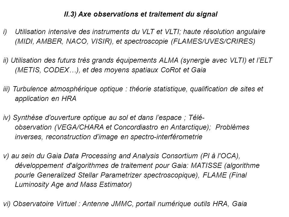 II.3) Axe observations et traitement du signal i)Utilisation intensive des instruments du VLT et VLTI; haute résolution angulaire (MIDI, AMBER, NACO, VISIR), et spectroscopie (FLAMES/UVES/CRIRES) ii) Utilisation des futurs très grands équipements ALMA (synergie avec VLTI) et lELT (METIS, CODEX…), et des moyens spatiaux CoRot et Gaia iii) Turbulence atmosphérique optique : théorie statistique, qualification de sites et application en HRA iv) Synthèse douverture optique au sol et dans lespace ; Télé- observation (VEGA/CHARA et Concordiastro en Antarctique); Problèmes inverses, reconstruction dimage en spectro-interférometrie v) au sein du Gaia Data Processing and Analysis Consortium (PI à l OCA), développement d algorithmes de traitement pour Gaia: MATISSE (algorithme pourle Generalized Stellar Parametrizer spectroscopique), FLAME (Final Luminosity Age and Mass Estimator) vi) Observatoire Virtuel : Antenne JMMC, portail numérique outils HRA, Gaia
