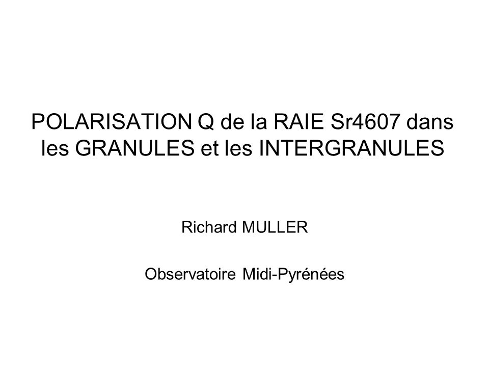POLARISATION Q de la RAIE Sr4607 dans les GRANULES et les INTERGRANULES Richard MULLER Observatoire Midi-Pyrénées
