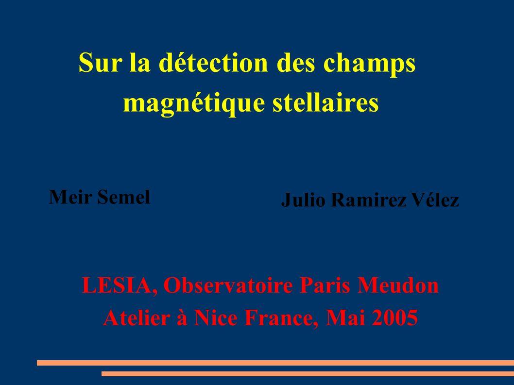 Sur la détection des champs magnétique stellaires Julio Ramirez Vélez Meir Semel LESIA, Observatoire Paris Meudon Atelier à Nice France, Mai 2005