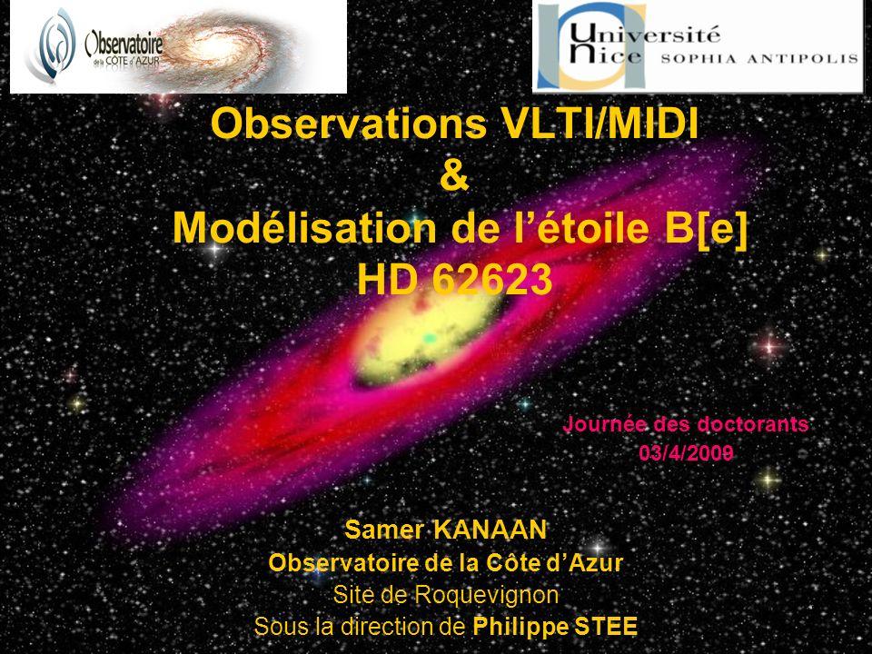 1 Observations VLTI/MIDI & Modélisation de létoile B[e] HD 62623 Samer KANAAN Observatoire de la Côte dAzur Site de Roquevignon Sous la direction de Philippe STEE Journée des doctorants 03/4/2009