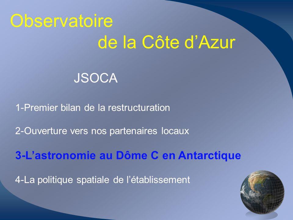 Observatoire de la Côte dAzur JSOCA 1-Premier bilan de la restructuration 2-Ouverture vers nos partenaires locaux 3-Lastronomie au Dôme C en Antarctiq