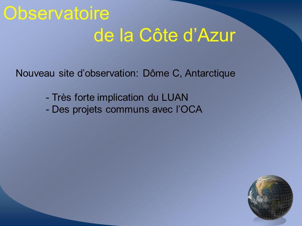 Observatoire de la Côte dAzur Nouveau site dobservation: Dôme C, Antarctique - Très forte implication du LUAN - Des projets communs avec lOCA