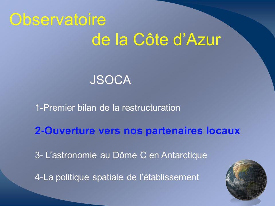 Observatoire de la Côte dAzur JSOCA 1-Premier bilan de la restructuration 2-Ouverture vers nos partenaires locaux 3- Lastronomie au Dôme C en Antarcti