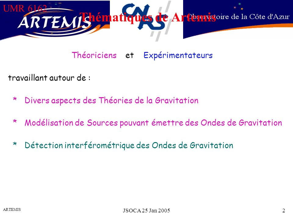 UMR 6162 ARTEMIS JSOCA 25 Jan 20052 Théoriciens et Expérimentateurs travaillant autour de : * Divers aspects des Théories de la Gravitation * Modélisation de Sources pouvant émettre des Ondes de Gravitation * Détection interférométrique des Ondes de Gravitation Thématiques de Artemis