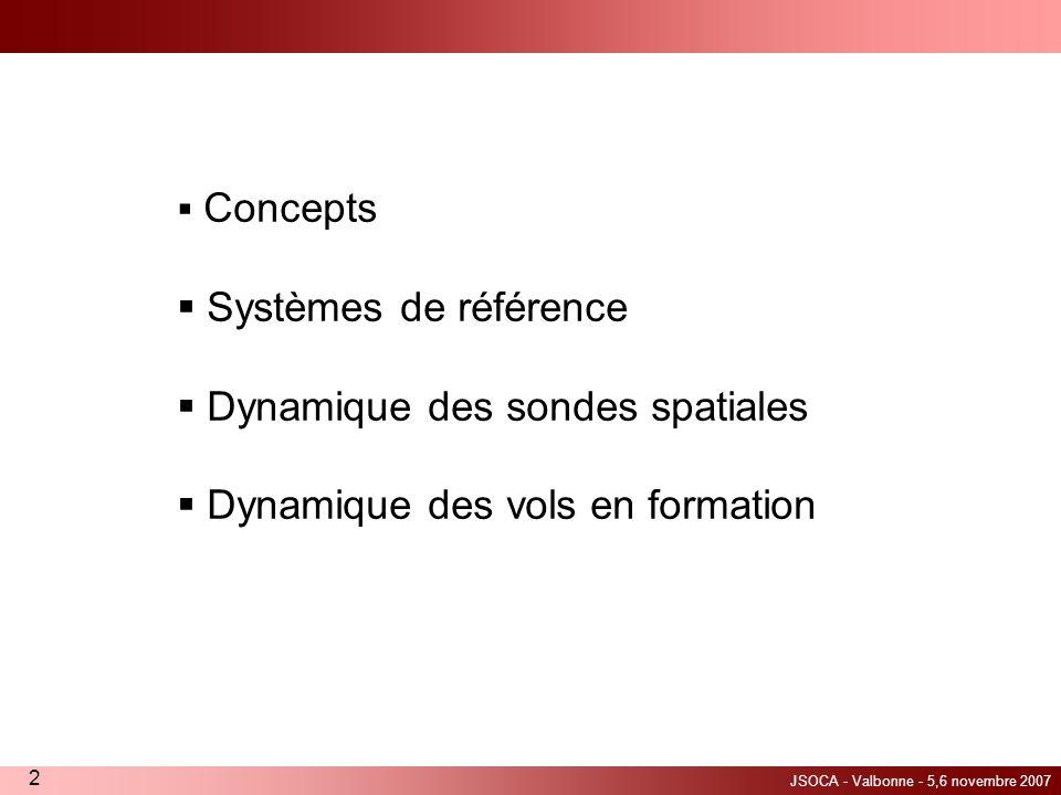 JSOCA - Valbonne - 5,6 novembre 2007 2 Concepts Systèmes de référence Dynamique des sondes spatiales Dynamique des vols en formation