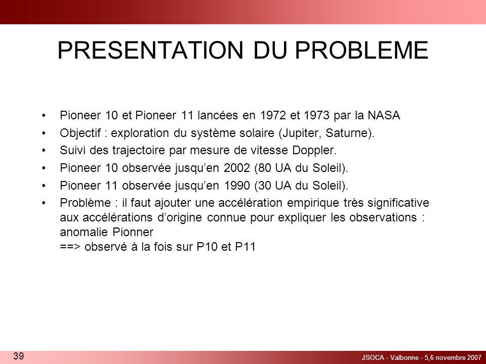 JSOCA - Valbonne - 5,6 novembre 2007 39 PRESENTATION DU PROBLEME Pioneer 10 et Pioneer 11 lancées en 1972 et 1973 par la NASA Objectif : exploration d