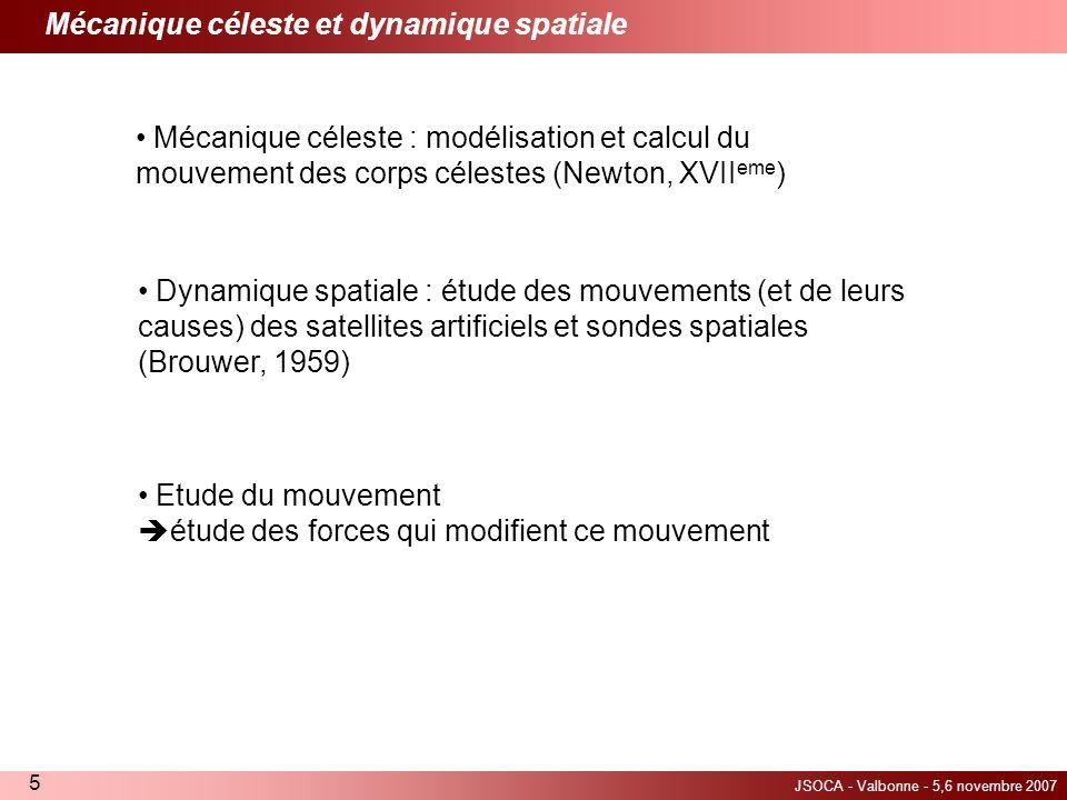 JSOCA - Valbonne - 5,6 novembre 2007 5 Dynamique spatiale : étude des mouvements (et de leurs causes) des satellites artificiels et sondes spatiales (