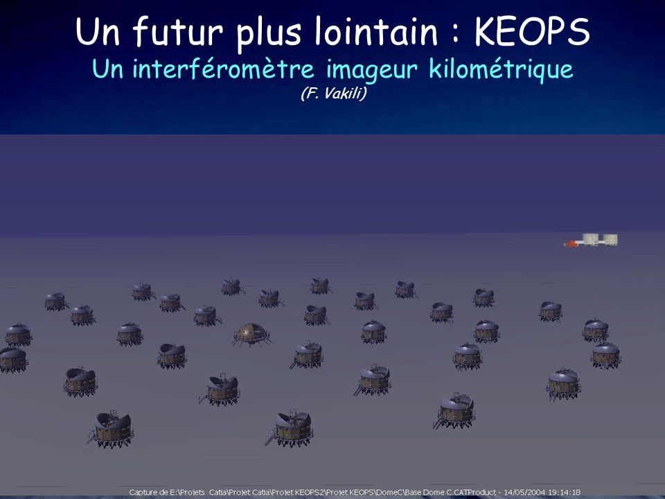 Un futur plus lointain : KEOPS Un interféromètre imageur kilométrique (F. Vakili) Deployable array of 36 telescopes (diameter 1.5 m) surface totale ~6