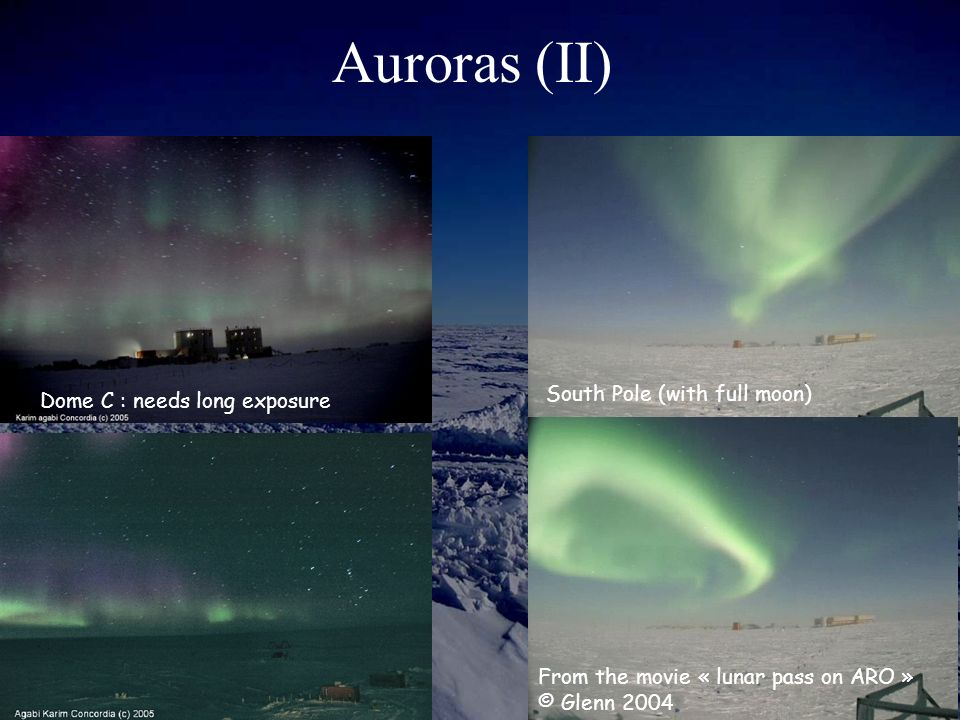 Auroras (II) Dome C : needs long exposure South Pole (with full moon) From the movie « lunar pass on ARO » © Glenn 2004