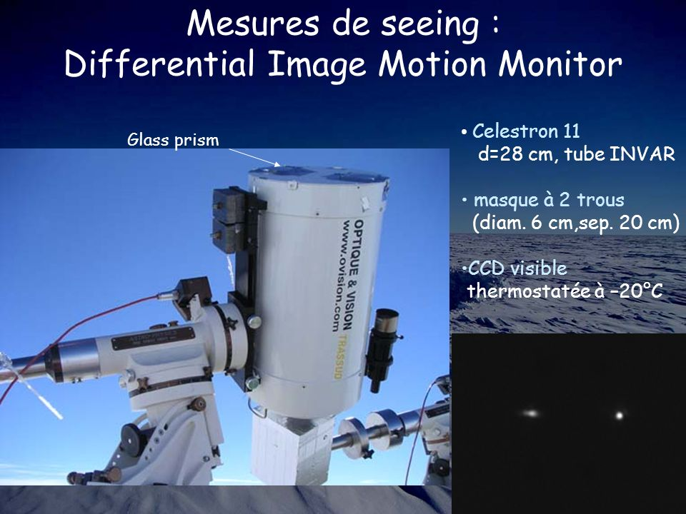 Mesures de seeing : Differential Image Motion Monitor Celestron 11 d=28 cm, tube INVAR masque à 2 trous (diam. 6 cm,sep. 20 cm) CCD visible thermostat