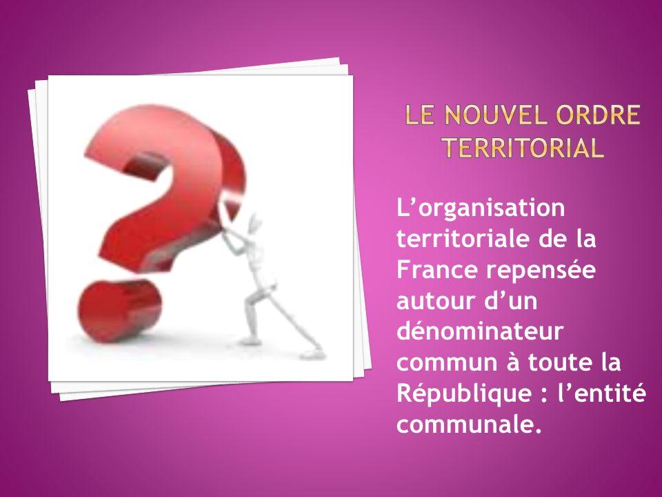 Lorganisation territoriale de la France repensée autour dun dénominateur commun à toute la République : lentité communale.