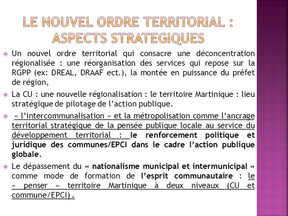 Un nouvel ordre territorial qui consacre une déconcentration régionalisée : une réorganisation des services qui repose sur la RGPP (ex: DREAL, DRAAF ect.), la montée en puissance du préfet de région, La CU : une nouvelle régionalisation : le territoire Martinique : lieu stratégique de pilotage de laction publique.