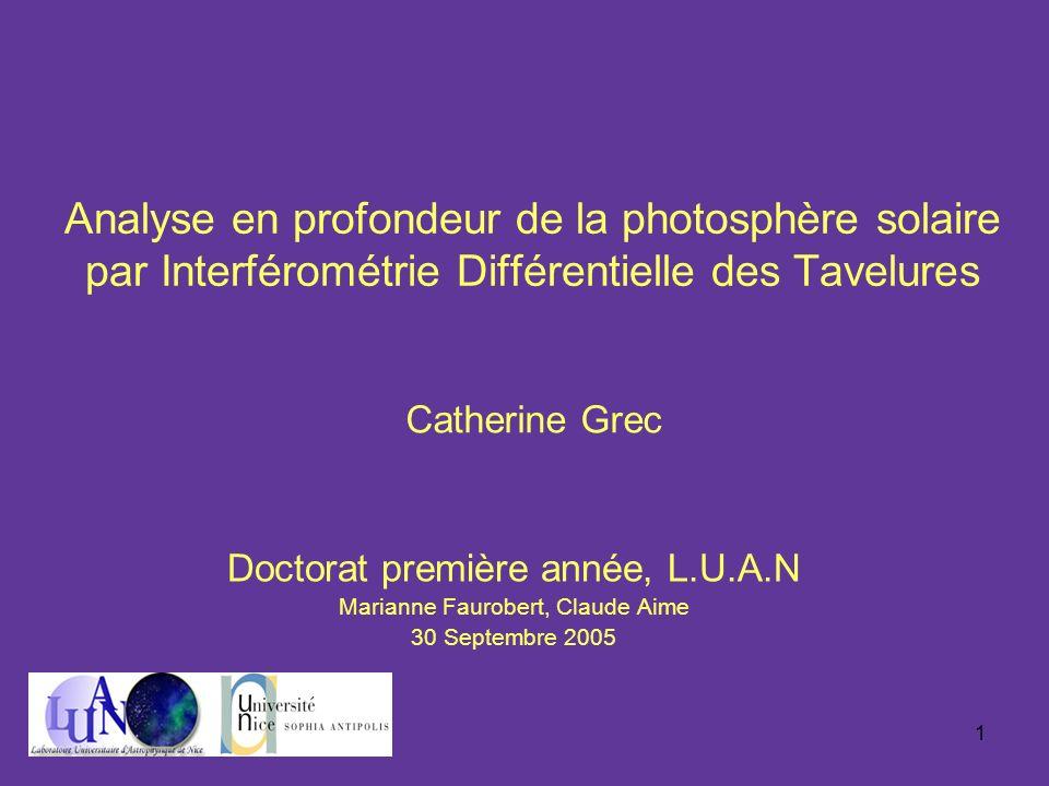1 Analyse en profondeur de la photosphère solaire par Interférométrie Différentielle des Tavelures Doctorat première année, L.U.A.N Marianne Faurobert, Claude Aime 30 Septembre 2005 Catherine Grec