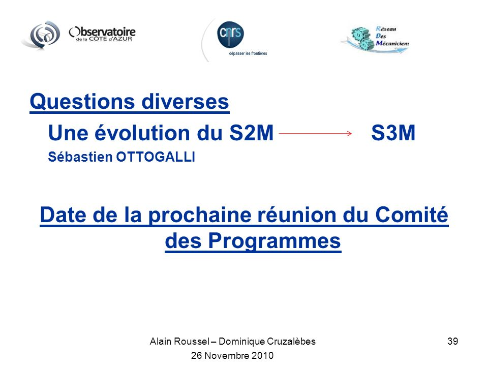 Alain Roussel – Dominique Cruzalèbes 26 Novembre 2010 39 Questions diverses Une évolution du S2M S3M Sébastien OTTOGALLI Date de la prochaine réunion du Comité des Programmes