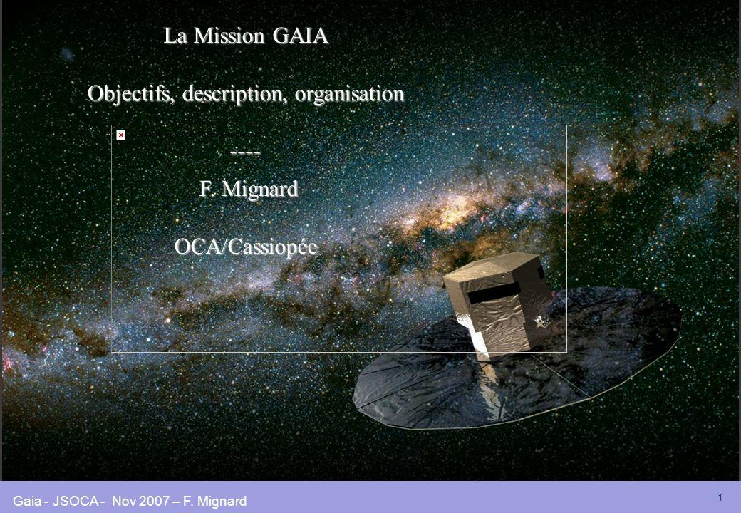 Gaia - JSOCA - Nov 2007 – F. Mignard 1 La Mission GAIA Objectifs, description, organisation ---- F. Mignard F. MignardOCA/Cassiopée