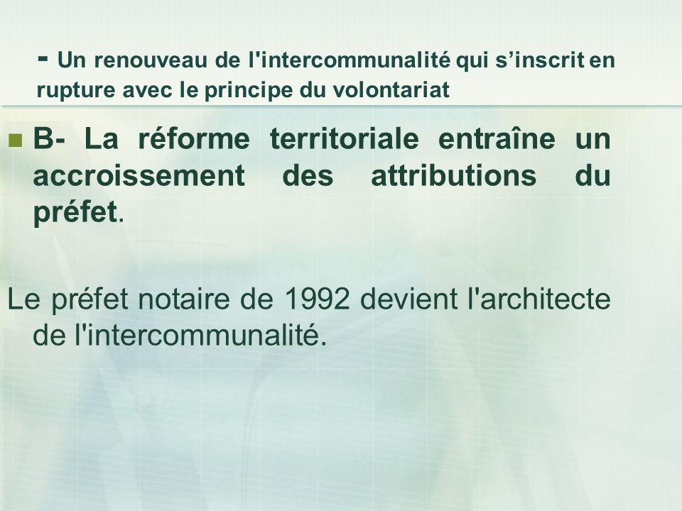 - Un renouveau de l intercommunalité qui sinscrit en rupture avec le principe du volontariat B- La réforme territoriale entraîne un accroissement des attributions du préfet.